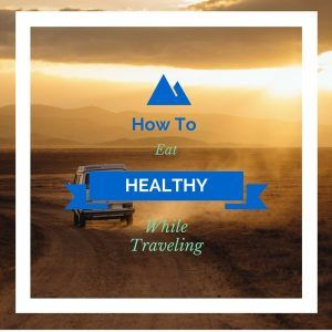Eat Healthy while Traveling - HOW TO